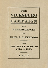 """War Experiences and the Story of the Vicksburg Campaign from """"Milliken's Bend"""" to July 4, 1863 being an accurate and graphic account of campaign events taken from the diary of Capt. J.J. Kellogg, of Co. B 113th Illinois volunteer infantry"""
