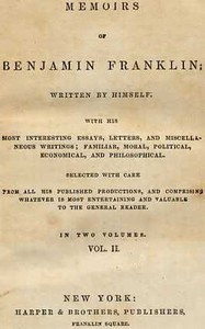 Memoirs of Benjamin Franklin; Written by Himself. [Vol. 2 of 2] With his Most Interesting Essays, Letters, and Miscellaneous Writings; Familiar, Moral, Political, Economical, and Philosophical, Selected with Care from All His Published Productions, and Comprising Whatever Is Most Entertaining and Valuable to the General Reader