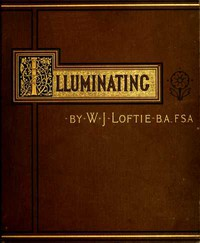 Cover of Lessons in the Art of Illuminating A Series of Examples selected from Works in the British Museum, Lambeth Palace Library, and the South Kensington Museum. With Practical Instructions, and a Sketch of the History of the Art