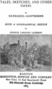 The Complete Works of Nathaniel Hawthorne, Appendix to Volume XII: Tales, Sketches, and other Papers by Nathaniel Hawthorne with a Biographical Sketch by George Parsons LathropBiographical Sketch of Nathaniel Hawthorne