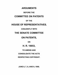 Cover of Arguments before the Committee on Patents of the House of Representatives, conjointly with the Senate Committee on Patents, on H.R. 19853, to amend and consolidate the acts respecting copyrightJune 6, 7, 8, and 9, 1906.