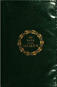 The Book of the Aquarium and Water Cabinet or Practical Instructions on the Formation, Stocking, and Mangement, in all Seasons, of Collections of Fresh Water and Marine Life