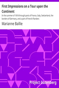 First Impressions on a Tour upon the Continent In the summer of 1818 through parts of France, Italy, Switzerland, the borders of Germany, and a part of French Flanders