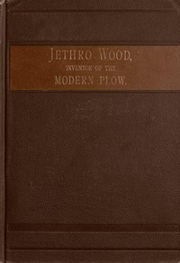 Cover of Jethro Wood, Inventor of the Modern Plow. A Brief Account of His Life, Services, and Trials; Together with Facts Subsequent to his Death, and Incident to His Great Invention