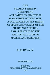 The Seaman's Friend Containing a treatise on practical seamanship, with plates, a dictionary of sea terms, customs and usages of the merchant service