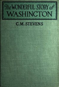 The Wonderful Story of Washingtonand the Meaning of His Life for the Youth and Patriotism of America
