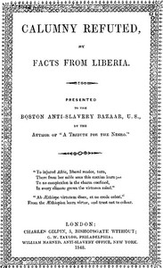 """Calumny Refuted by Facts From Liberia With Extracts From the Inaugural Address of the Coloured President Roberts; an Eloquent Speech of Hilary Teage, a Coloured Senator; and Extracts From a Discourse by H. H. Garnett, a Fugitive Slave, on the Past and Present Condition, and Destiny of the Coloured Race. Presented to the Boston Anti-slavery Bazaar, U.S., By the Author of """"A Tribute for the Negro."""""""