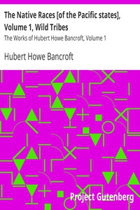 The Native Races [of the Pacific states], Volume 1, Wild Tribes The Works of Hubert Howe Bancroft, Volume 1