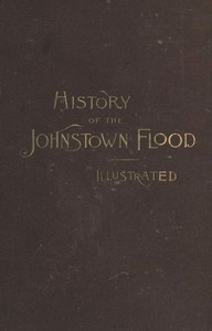 Cover of History of the Johnstown Flood Including all the Fearful Record; the Breaking of the South Fork Dam; the Sweeping Out of the Conemaugh Valley; the Over-Throw of Johnstown; the Massing of the Wreck at the Railroad Bridge; Escapes, Rescues, Searches for Survivors and the Dead; Relief Organizations, Stupendous Charities, etc., etc., With Full Accounts also of the Destruction on the Susquehanna and Juniata Rivers, and the Bald Eagle Creek.