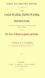 Cover of Every Man His Own Doctor The Cold Water, Tepid Water, and Friction-Cure, as Applicable to Every Disease to Which the Human Frame Is Subject, and Also to the Cure of Disease in Horses and Cattle
