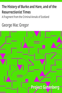 The History of Burke and Hare, and of the Resurrectionist Times A Fragment from the Criminal Annals of Scotland