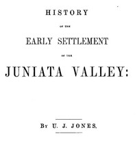 Cover of History of the Early Settlement of the Juniata Valley Embracing an Account of the Early Pioneers, and the Trials and Privations Incident to the Settlement of the Valley, Predatory Incursions, Massacres, and Abductions by the Indians During the French and Indian Wars, and the War of the Revolution, &c.
