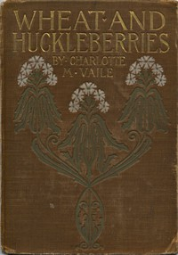 Cover of Wheat and Huckleberries; Or, Dr. Northmore's Daughters