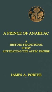 Cover of A Prince of Anahuac: A Histori-traditional Story Antedating the Aztec Empire