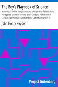 Cover of The Boy's Playbook of Science Including the Various Manipulations and Arrangements of Chemical and Philosophical Apparatus Required for the Successful Performance of Scientific Experiments in Illustration of the Elementary Branches of Chemistry and Natural Philosophy
