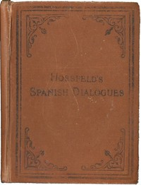 Hossfeld's Spanish Dialogues, and Idiomatic Phrases Indispensible for a Rapid Acquisition of the Spanish Language