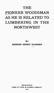 Cover of The Pioneer Woodsman as He Is Related to Lumbering in the Northwest