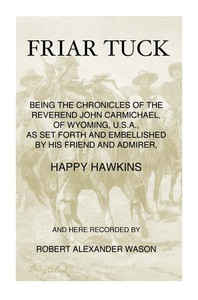 Cover of Friar Tuck Being the Chronicles of the Reverend John Carmichael, of Wyoming, U. S. A.