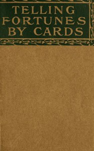 Telling Fortunes by Cards A Symposium of the Several Ancient and Modern Methods as Practiced by Arab Seers and Sibyls and the Romany Gypsies