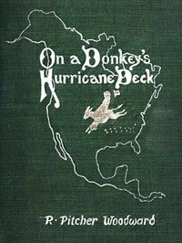 Cover of On a Donkey's Hurricane Deck A Tempestous Voyage of Four Thousand and Ninety-Six Miles Across the American Continent on a Burro, in 340 Days and 2 Hours, Starting Without a Dollar and Earning My Way