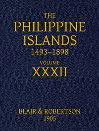 The Philippine Islands, 1493-1898: Volume 32, 1640 Explorations by early navigators, descriptions of the islands and their peoples, their history and records of the Catholic missions, as related in contemporaneous books and manuscripts, showing the political, economic, commercial and religious conditions of those islands from their earliest relations with European nations to the close of the nineteenth century.