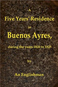 Cover of A Five Years' Residence in Buenos Ayres, During the years 1820 to 1825 Containing Remarks on the Country and Inhabitants; and a Visit to Colonia Del Sacramento