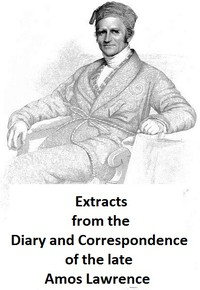 Extracts from the Diary and Correspondence of the Late Amos Lawrence; with a brief account of some incidents of his life