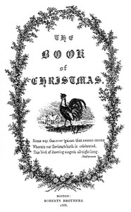 The Book of Christmas Descriptive of the Customs, Ceremonies, Traditions, Superstitions, Fun, Feeling, and Festivities of the Christmas Season