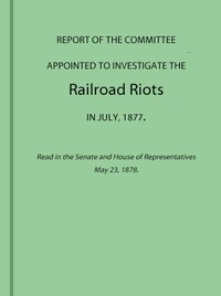 Report of the Committee Appointed to Investigate the Railroad Riots in July, 1877Read in the Senate and House of Representatives May 23, 1878