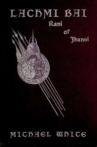 Lachmi Bai, Rani of Jhansi: The Jeanne D'Arc of India