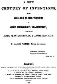A New Century of Inventions Being Designs & Descriptions of One Hundred Machines, Relating to Arts, Manufactures, & Domestic Life
