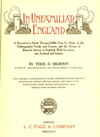 In Unfamiliar England A Record of a Seven Thousand Mile Tour by Motor of the Unfrequented Nooks and Corners, and the Shrines of Especial Interest, in England; With Incursions into Scotland and Ireland.