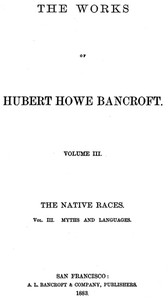 The Native Races [of the Pacific states], Volume 3, Myths and Languages The Works of Hubert Howe Bancroft, Volume 3