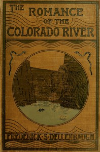 The Romance of the Colorado River The Story of its Discovery in 1840, with an Account of the Later Explorations, and with Special Reference to the Voyages of Powell through the Line of the Great Canyons