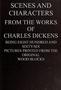 Cover of Scenes and Characters from the Works of Charles Dickens Being Eight Hundred and Sixty-six Pictures Printed from the Original Wood Blocks