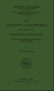 The Preparation of Illustrations for Reports of the United States Geological SurveyWith Brief Descriptions of Processes of Reproduction