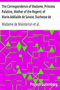 Cover of The Correspondence of Madame, Princess Palatine, Mother of the Regent; of Marie-Adélaïde de Savoie, Duchesse de Bourgogne; and of Madame de Maintenon, in Relation to Saint-Cyr