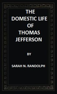 Cover of The Domestic Life of Thomas Jefferson Compiled From Family Letters and Reminiscences