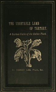 The Vegetable Lamb of Tartary: A Curious Fable of the Cotton Plant. To Which Is Added a Sketch of the History of Cotton and the Cotton Trade