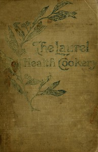 Cover of The Laurel Health Cookery A Collection of Practical Suggestions and Recipes for the Preparation of Non-Flesh Foods in Palatable and Attractive Ways