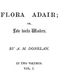 Flora Adair; or, Love Works Wonders. Vol. 1 (of 2)