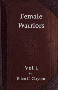Cover of Female Warriors, Vol. 1 (of 2) Memorials of Female Valour and Heroism, from the Mythological Ages to the Present Era.