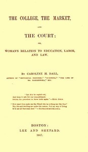 Cover of The College, the Market, and the Courtor, Woman's relation to education, labor and law