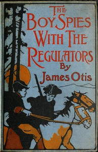 Cover of The Boy Spies with the Regulators The Story of How the Boys Assisted the Carolina Patriots to Drive the British from That State