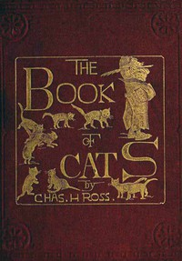 Cover of The Book of Cats A Chit-chat Chronicle of Feline Facts and Fancies, Legendary, Lyrical, Medical, Mirthful and Miscellaneous