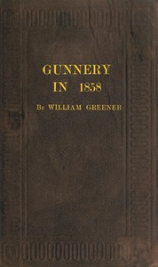 Cover of Gunnery in 1858: Being a Treatise on Rifles, Cannon, and Sporting Arms Explaining the Principles of the Science of Gunnery, and Describing the Newest Improvements in Fire-Arms