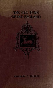 The Old Inns of Old England, Volume 1 (of 2) A Picturesque Account of the Ancient and Storied Hostelries of Our Own Country