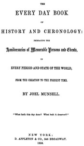 The Every Day Book of History and ChronologyEmbracing the Anniversaries of Memorable Persons and Events in Every Period and State of the World, from the Creation to the Present Time