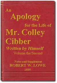 An Apology for the Life of Mr. Colley Cibber, Volume 2 (of 2) Written by Himself. A New Edition with Notes and Supplement