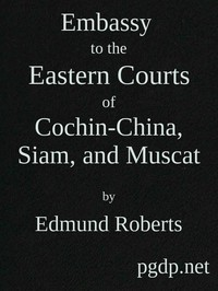 Embassy to the Eastern Courts of Cochin-China, Siam, and Muscat In the U. S. Sloop-of-war Peacock, David Geisinger, Commander, During the Years 1832-3-4